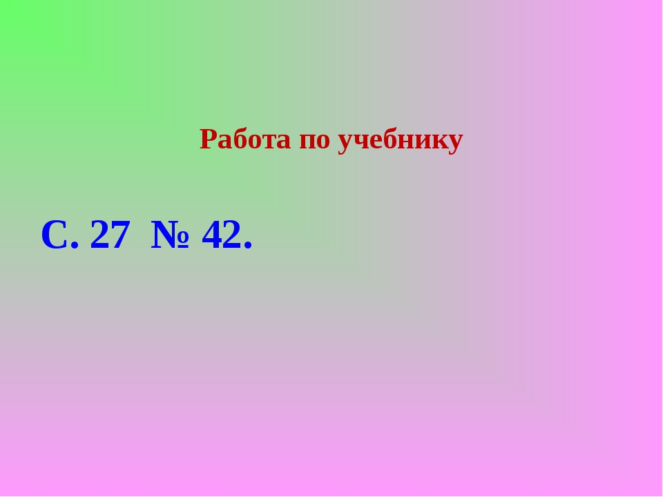 Работа по учебнику С. 27 № 42.