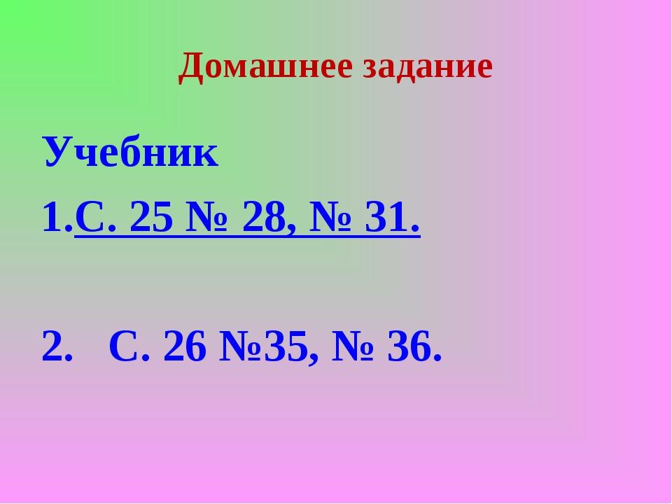 Домашнее задание Учебник С. 25 № 28, № 31. 2. С. 26 №35, № 36.