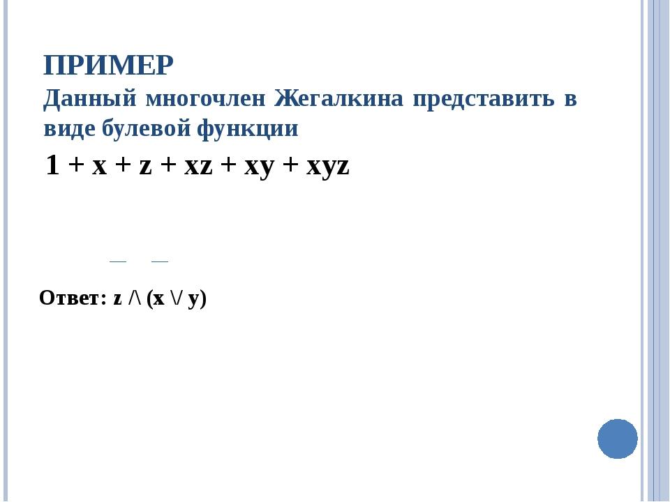 ПРИМЕР Данный многочлен Жегалкина представить в виде булевой функции 1 + x +...
