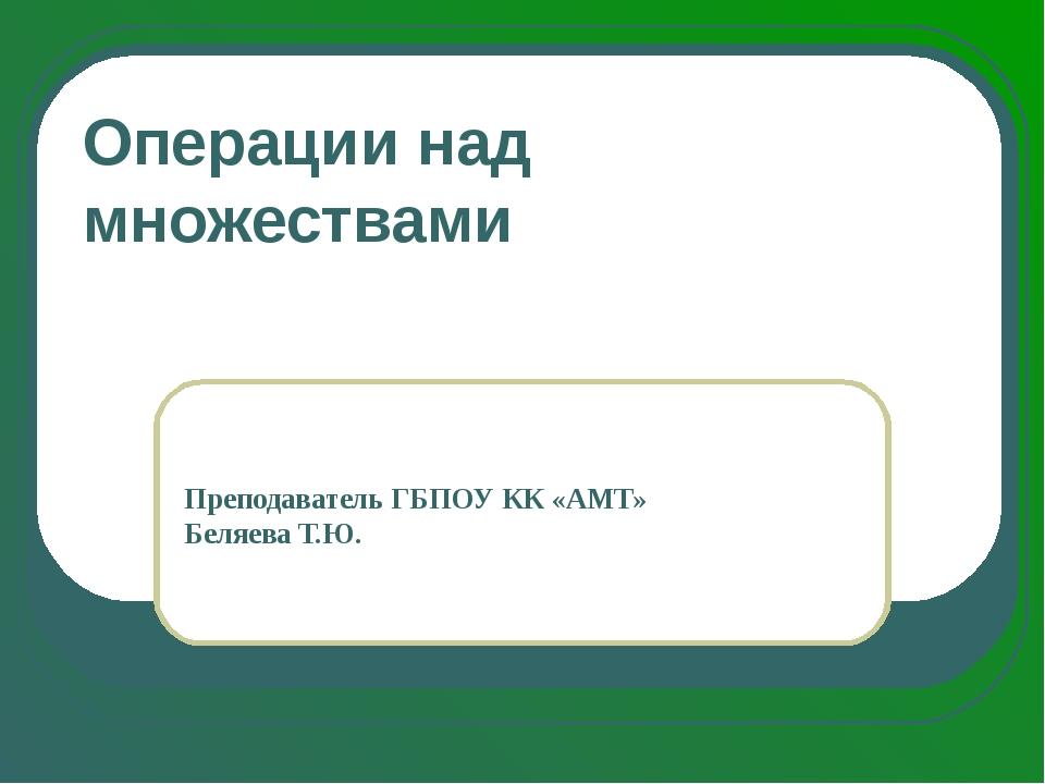 Операции над множествами Преподаватель ГБПОУ КК «АМТ» Беляева Т.Ю.
