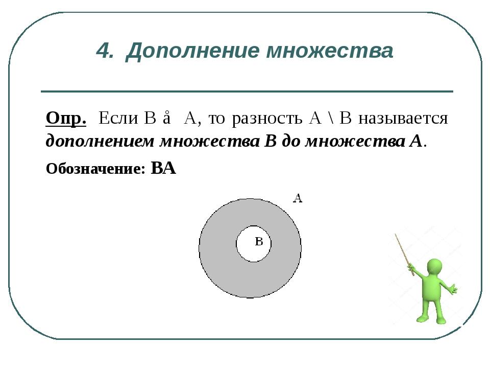 4. Дополнение множества . Опр. Если В ⊂ А, то разность А \ В называется допол...