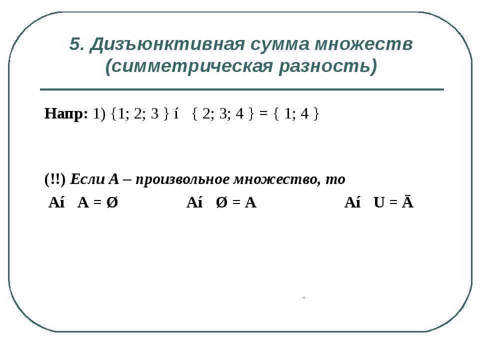 5. Дизъюнктивная сумма множеств (симметрическая разность) . Напр: 1) {1; 2; 3...