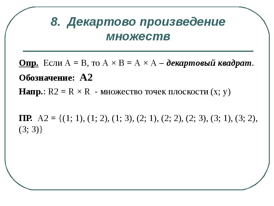 8. Декартово произведение множеств Опр. Если А = В, то А × В = А × А – декарт...