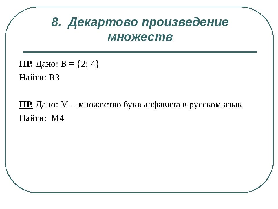 8. Декартово произведение множеств ПР. Дано: B = {2; 4} Найти: В3 ПР. Дано: М...