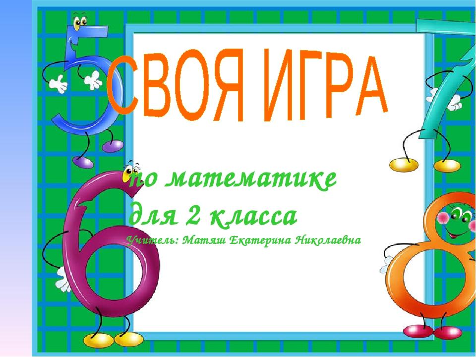 по математике для 2 класса Учитель: Матяш Екатерина Николаевна
