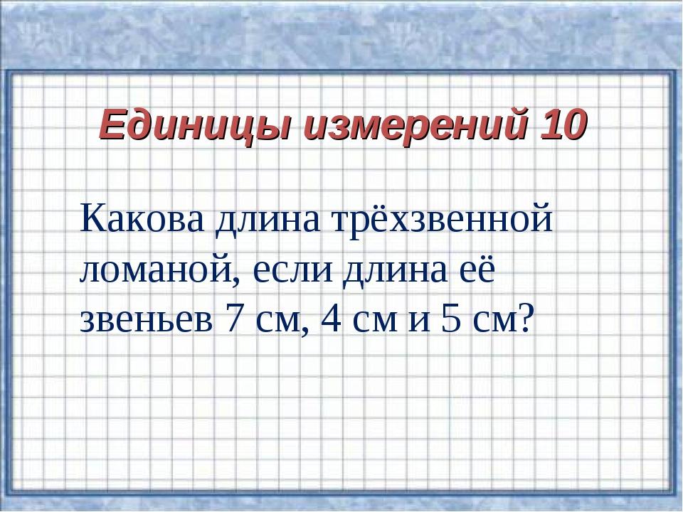 Единицы измерений 10 Какова длина трёхзвенной ломаной, если длина её звеньев...