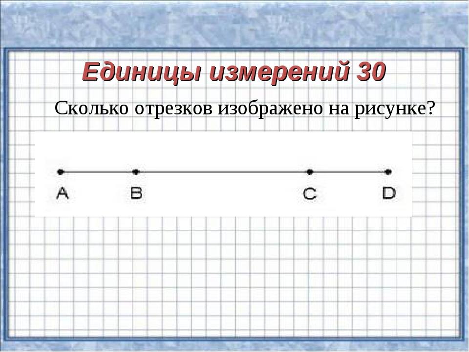 Единицы измерений 30 Сколько отрезков изображено на рисунке?