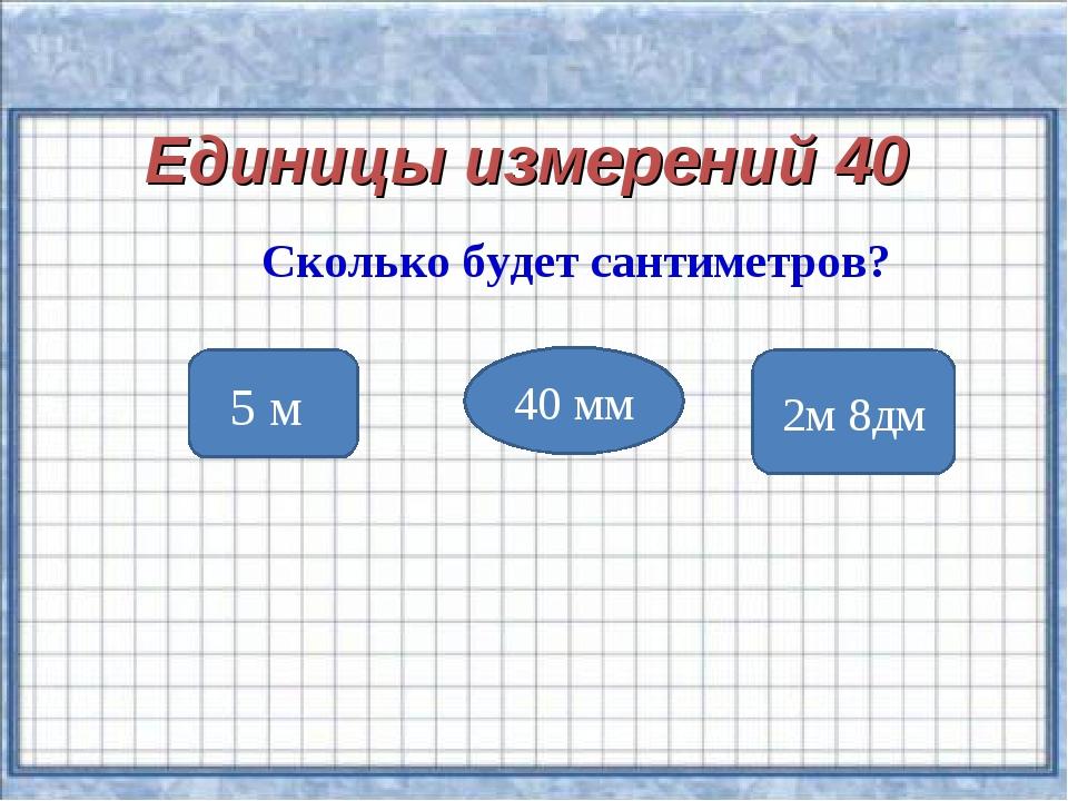 Единицы измерений 40 Сколько будет сантиметров? 5 м 40 мм 2м 8дм