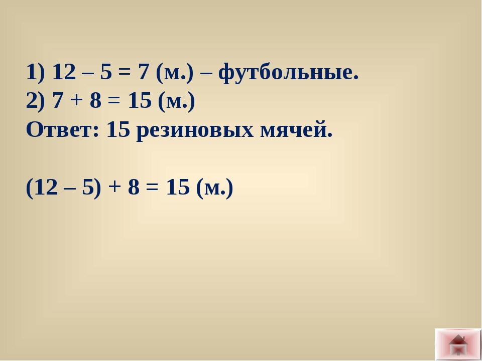 1) 12 – 5 = 7 (м.) – футбольные. 2) 7 + 8 = 15 (м.) Ответ: 15 резиновых мячей...