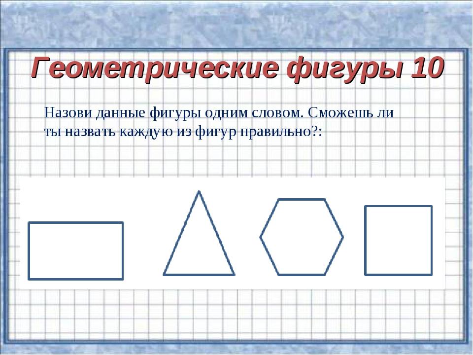 Геометрические фигуры 10 Назови данные фигуры одним словом. Сможешь ли ты наз...