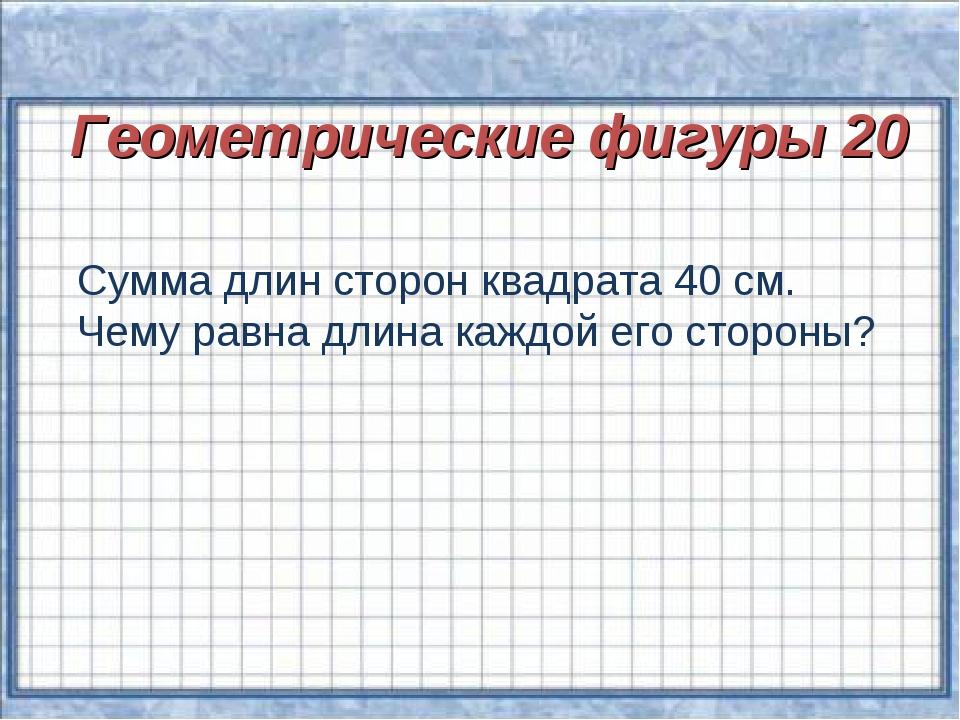 Геометрические фигуры 20 Сумма длин сторон квадрата 40 см. Чему равна длина к...