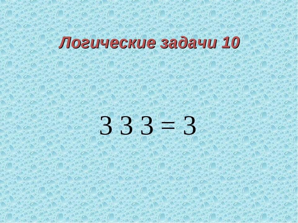 Логические задачи 10 3 3 3 = 3