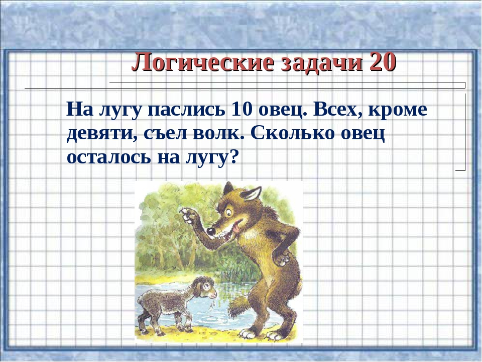 Логические задачи 20 На лугу паслись 10 овец. Всех, кроме девяти, съел волк....