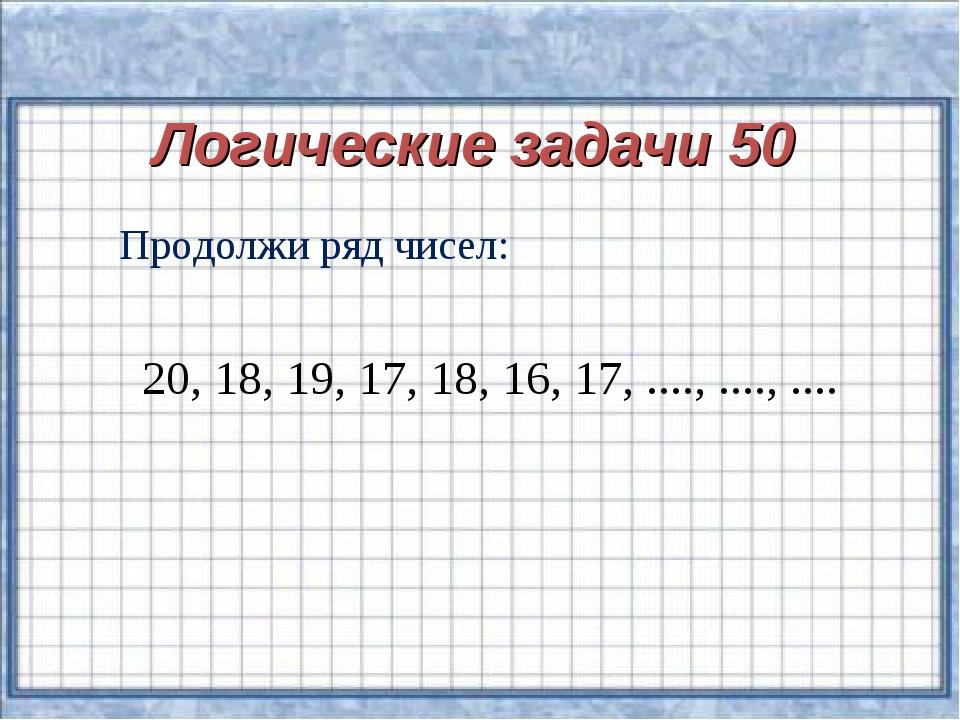 Логические задачи 50 Продолжи ряд чисел: 20, 18, 19, 17, 18, 16, 17, ...., ....
