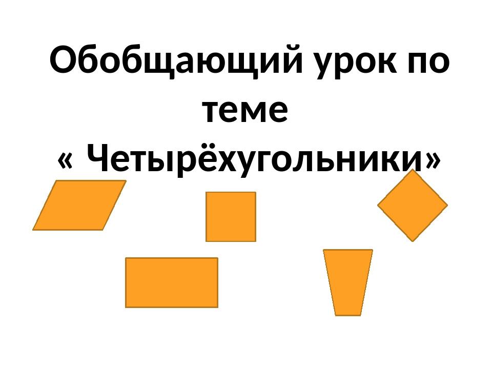 Обобщающий урок по теме « Четырёхугольники»