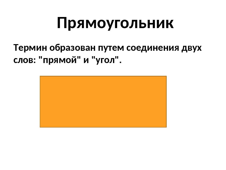 """Термин образован путем соединения двух слов: """"прямой"""" и """"угол"""". Прямоугольник"""