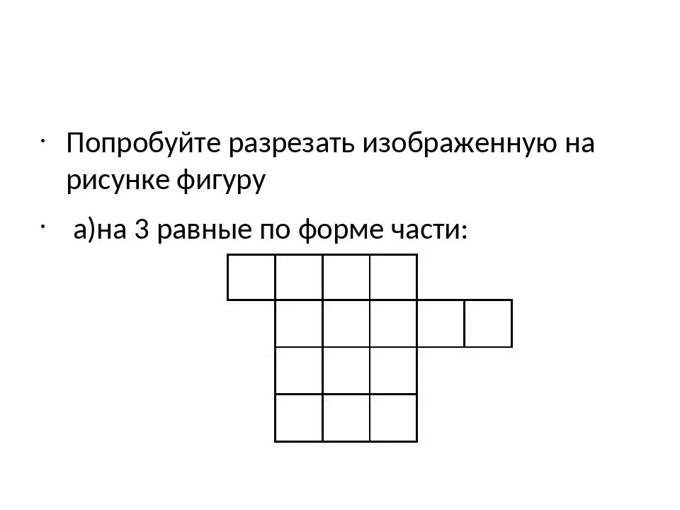 Попробуйте разрезать изображенную на рисунке фигуру а)на 3 равные по форме ча...