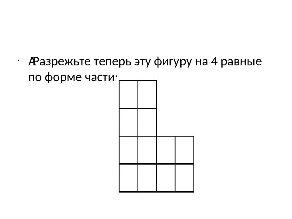 Разрежьте теперь эту фигуру на 4 равные по форме части:
