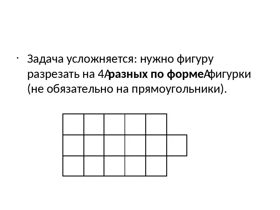 Задача усложняется: нужно фигуру разрезать на 4разных по формефигурки (не о...