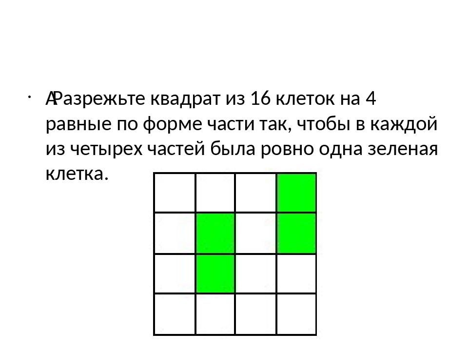 Разрежьте квадрат из 16 клеток на 4 равные по форме части так, чтобы в каждо...