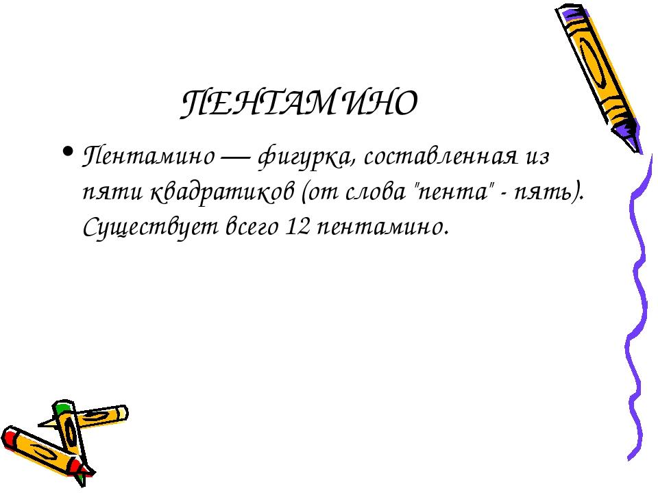 """ПЕНТАМИНО Пентамино — фигурка, составленная из пяти квадратиков (от слова """"пе..."""