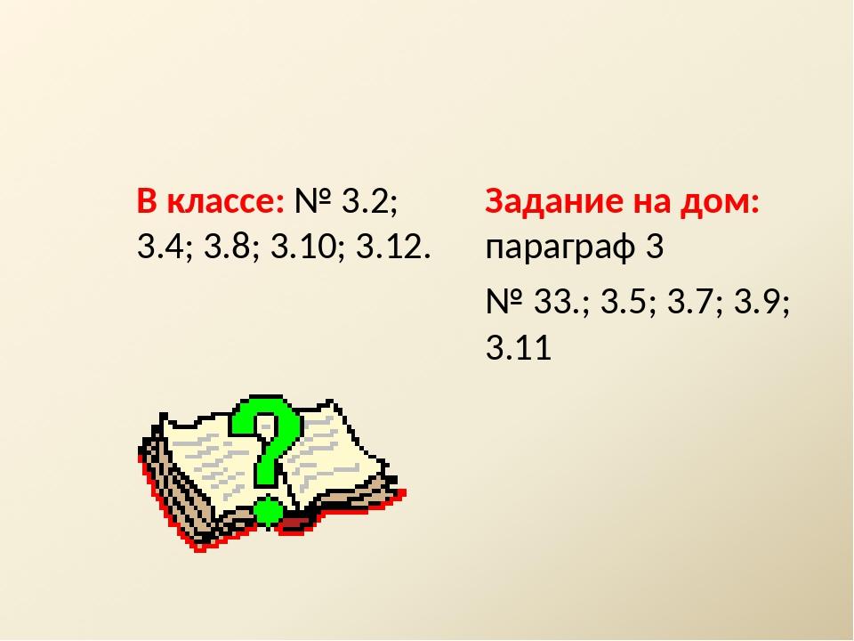 В классе: № 3.2; 3.4; 3.8; 3.10; 3.12. Задание на дом: параграф 3 № 33.; 3.5;...