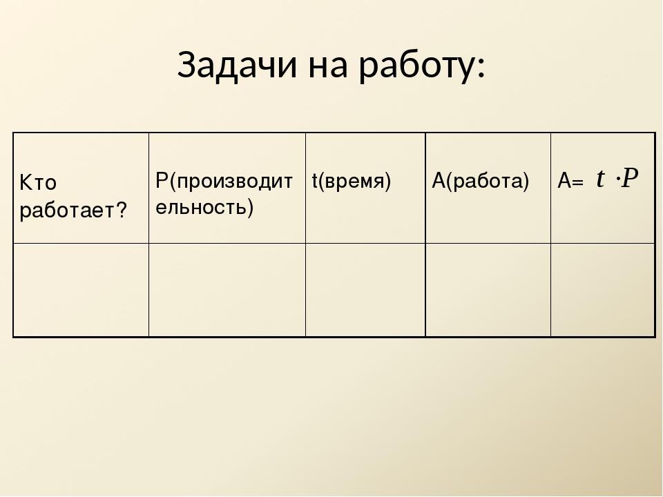 Задачи на работу: Кто работает? Р(производительность) t(время) А(работа) А=