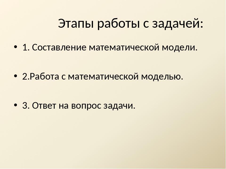 Этапы работы с задачей: 1. Составление математической модели. 2.Работа с мате...
