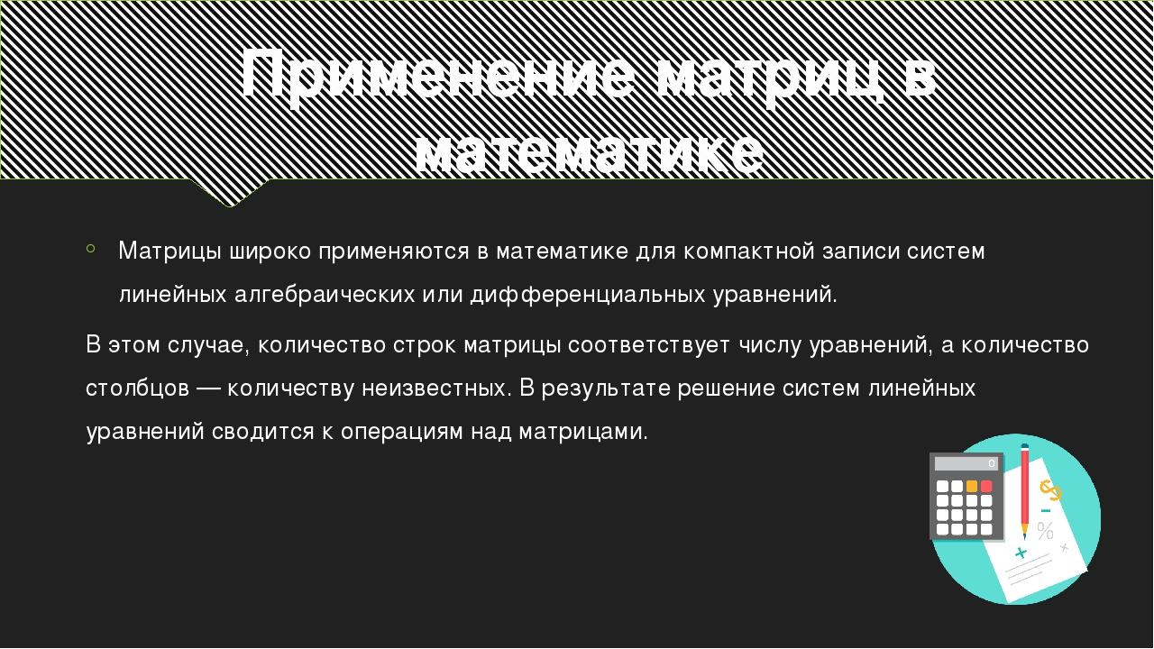 Применение матриц в математике Матрицы широко применяются в математике для ко...