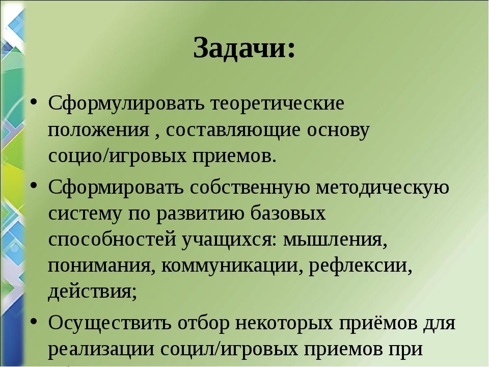 Задачи: Сформулировать теоретические положения , составляющие основу социо/иг...