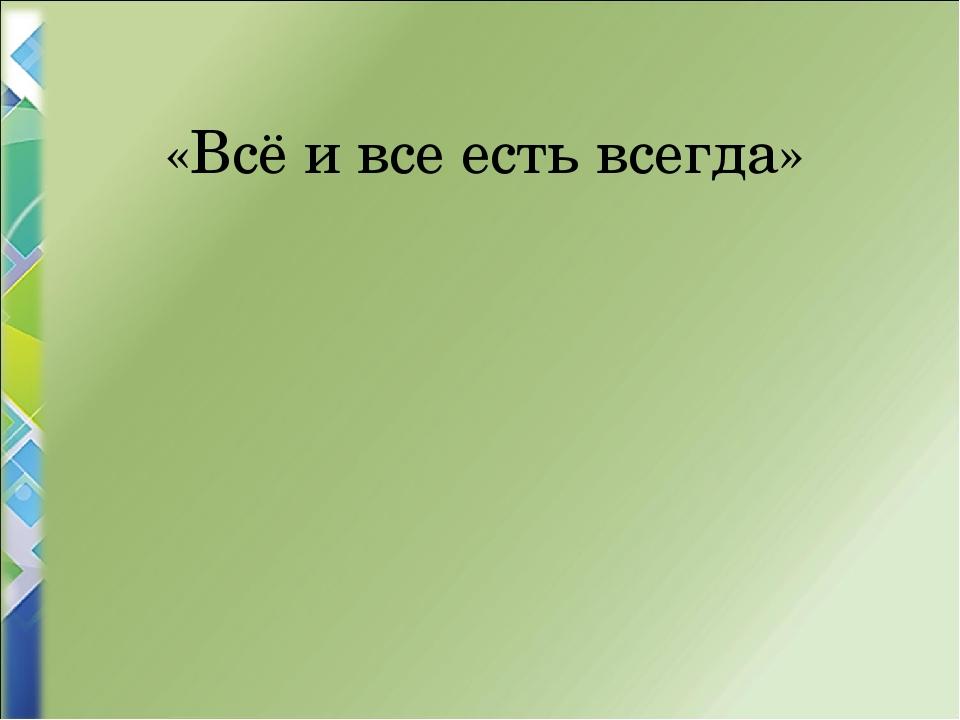 «Всё и все есть всегда»