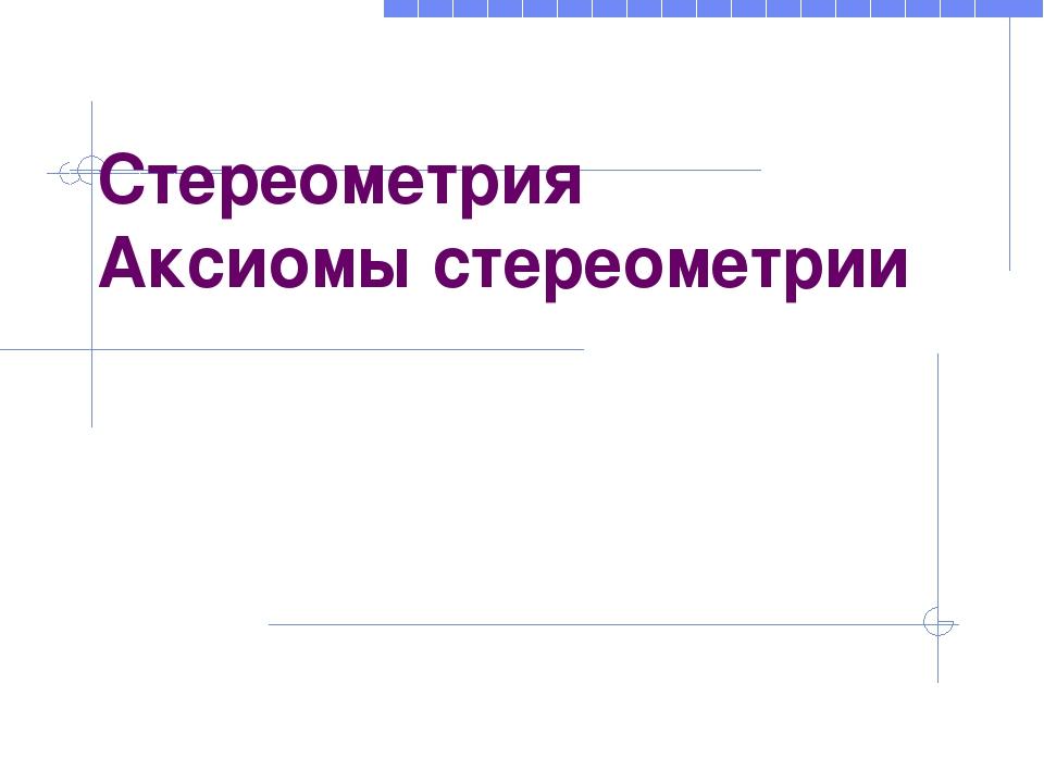 Стереометрия Аксиомы стереометрии