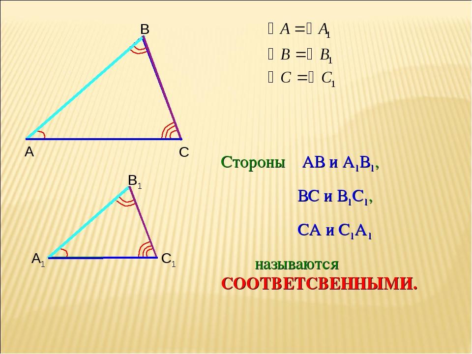 Стороны АВ и А1В1, ВС и В1С1, СА и С1А1 называются СООТВЕТСВЕННЫМИ.