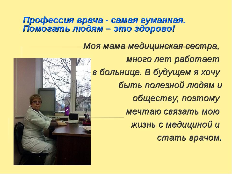 Профессия врача - самая гуманная. Помогать людям – это здорово! Моя мама меди...
