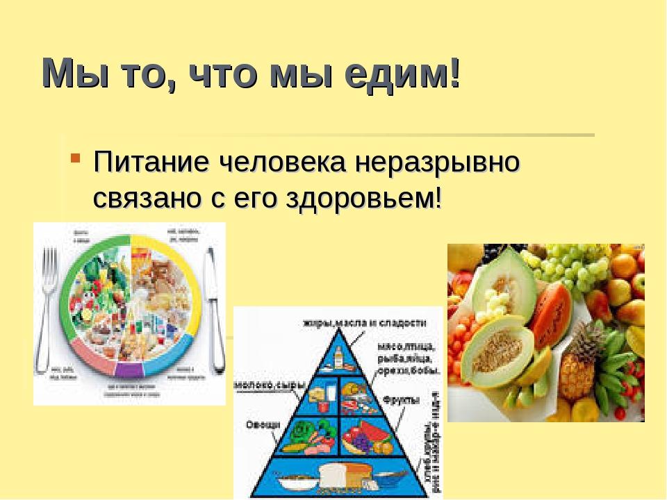 Мы то, что мы едим! Питание человека неразрывно связано с его здоровьем!