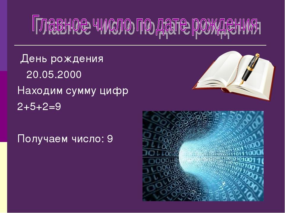 День рождения 20.05.2000 Находим сумму цифр 2+5+2=9 Получаем число: 9