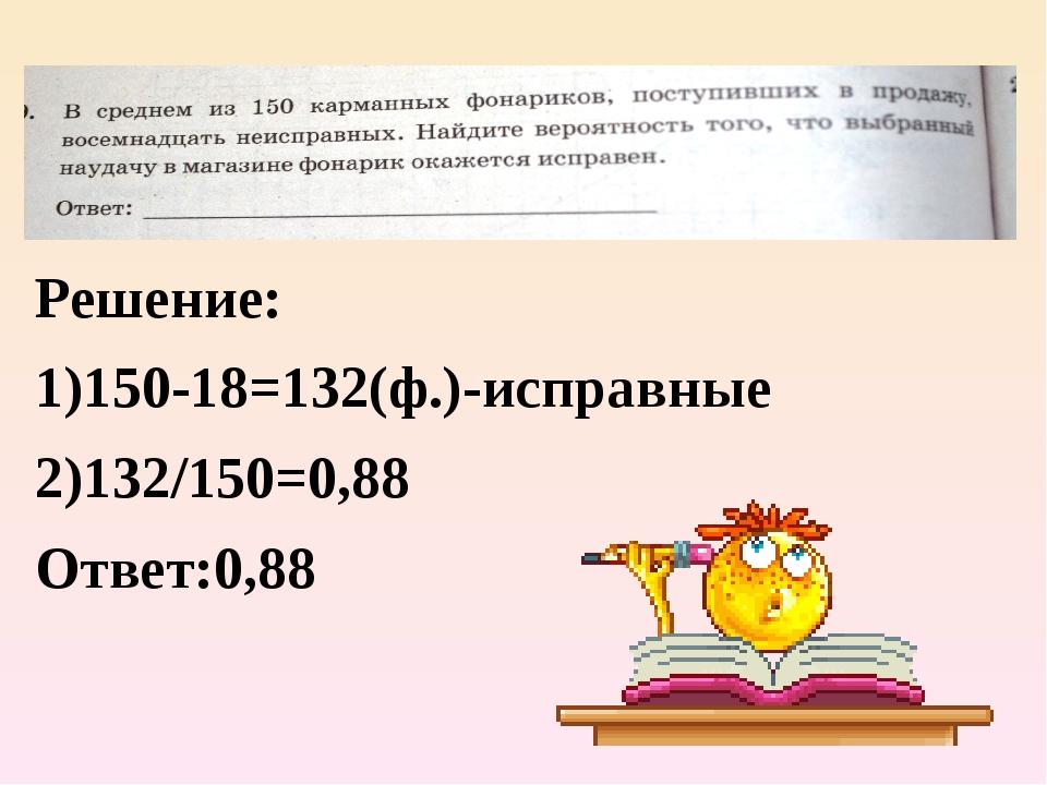 Решение: 1)150-18=132(ф.)-исправные 2)132/150=0,88 Ответ:0,88