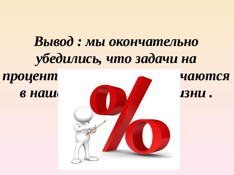 Вывод : мы окончательно убедились, что задачи на проценты чаще всего встречаю...