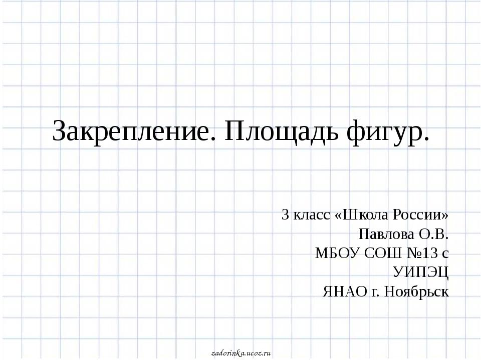 Закрепление. Площадь фигур. 3 класс «Школа России» Павлова О.В. МБОУ СОШ №13...