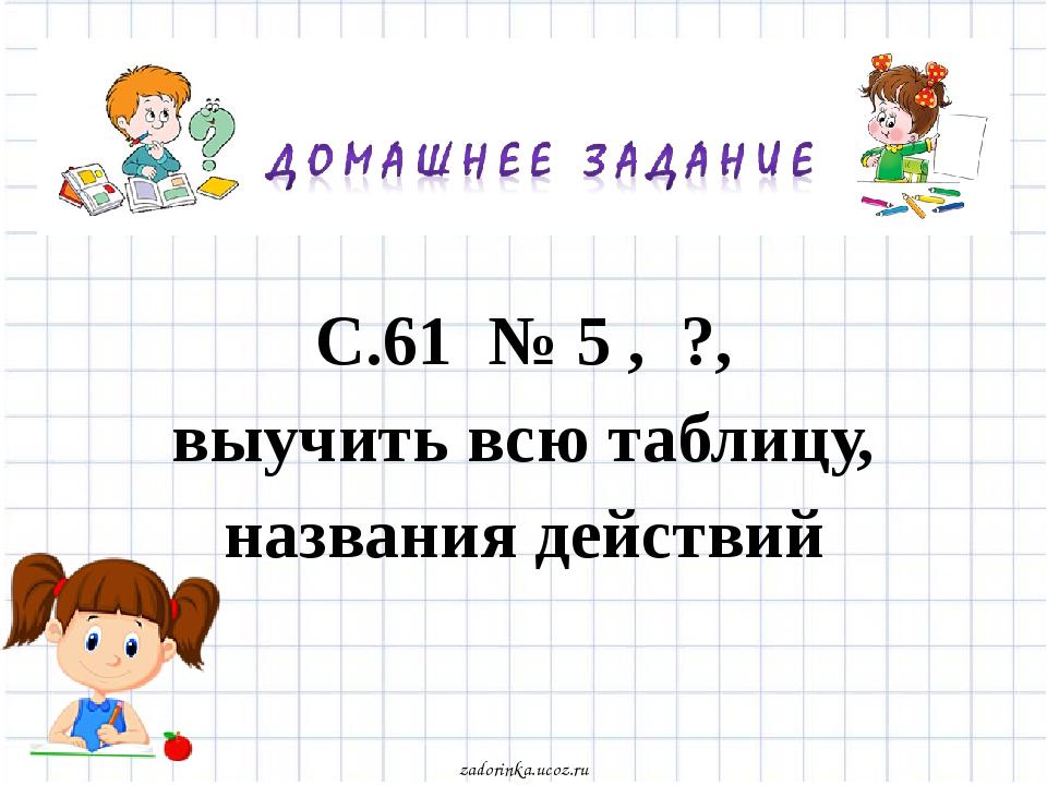 С.61 № 5 , ?, выучить всю таблицу, названия действий zadorinka.ucoz.ru