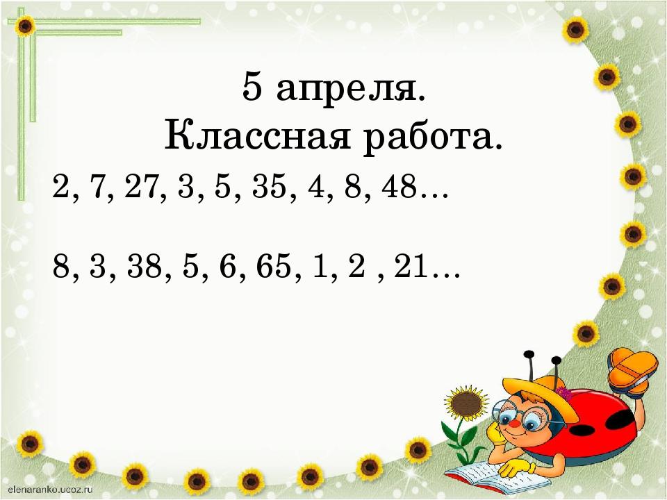 5 апреля. Классная работа. 2, 7, 27, 3, 5, 35, 4, 8, 48… 8, 3, 38, 5, 6, 65,...