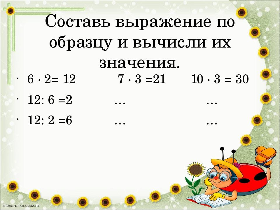 Составь выражение по образцу и вычисли их значения. 6 · 2= 12 7 · 3 =21 10 ·...