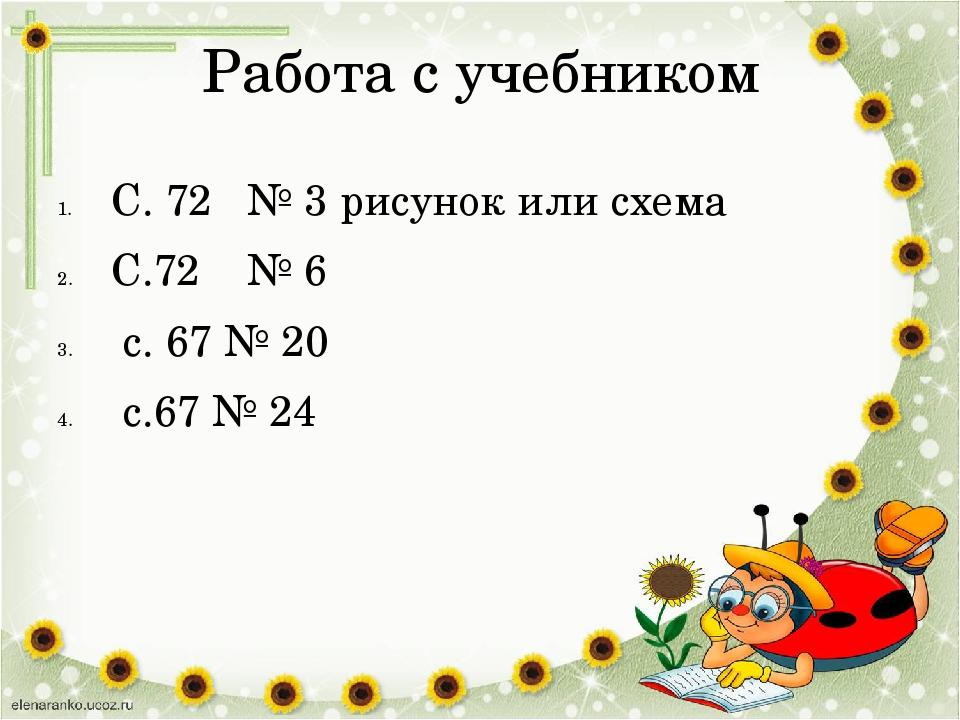 Работа с учебником С. 72 № 3 рисунок или схема С.72 № 6 с. 67 № 20 с.67 № 24
