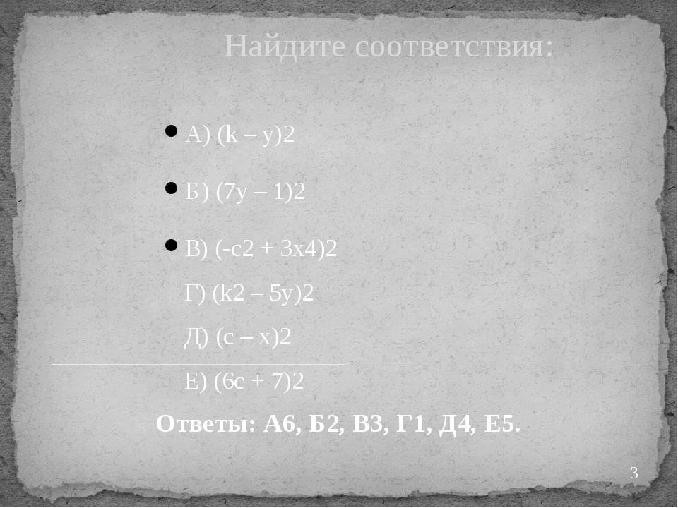 Найдите соответствия: А) (k – y)2 Б) (7y – 1)2 В) (-c2+ 3x4)2 Г) (k2– 5y)2...