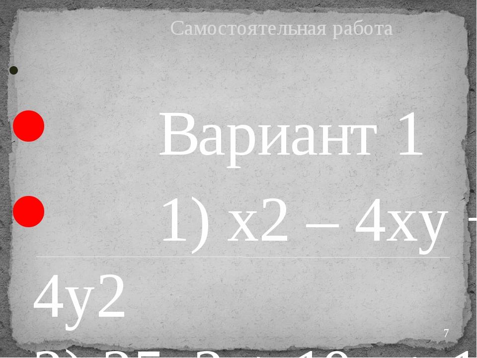 Самостоятельная работа Вариант 1 1) x2– 4xy + 4y2 2) 25a2+ 10a + 1 3) 16a2...