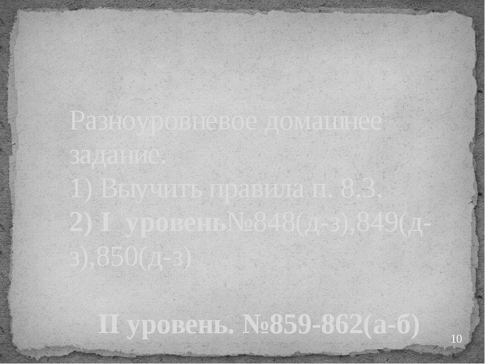 Разноуровневое домашнее задание. 1) Выучить правила п. 8.3. 2) I уровень№848(...
