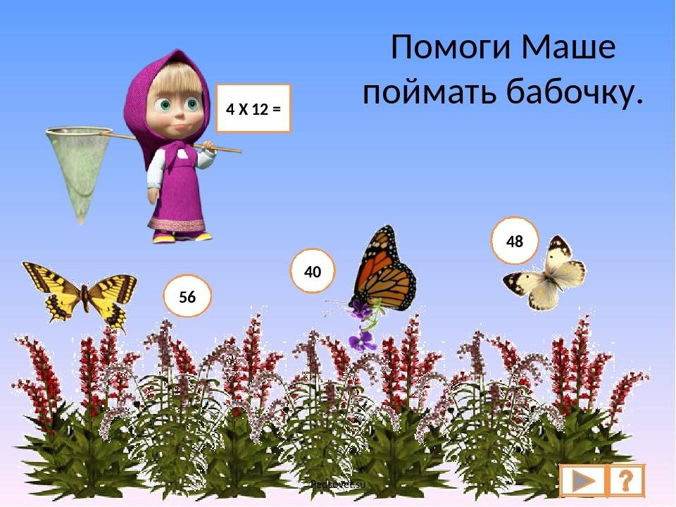 Помоги Маше поймать бабочку. 4 Х 12 = 56 40 48 Pedsovet.su Pedsovet.su