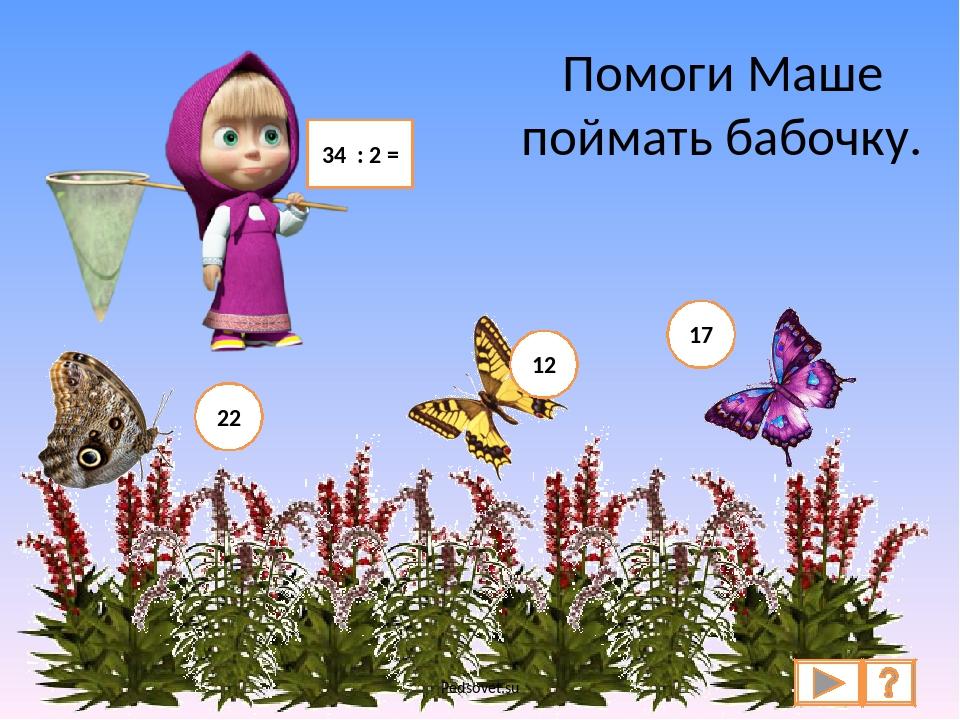 Помоги Маше поймать бабочку. 34 : 2 = 22 12 17 Pedsovet.su Pedsovet.su