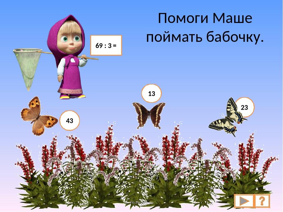 Помоги Маше поймать бабочку. 69 : 3 = 43 13 23 Pedsovet.su Pedsovet.su