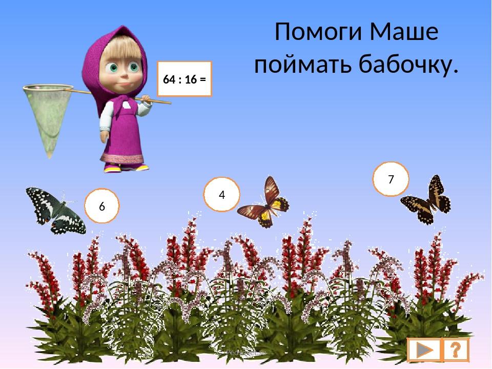 Помоги Маше поймать бабочку. 64 : 16 = 6 4 7 Pedsovet.su Pedsovet.su